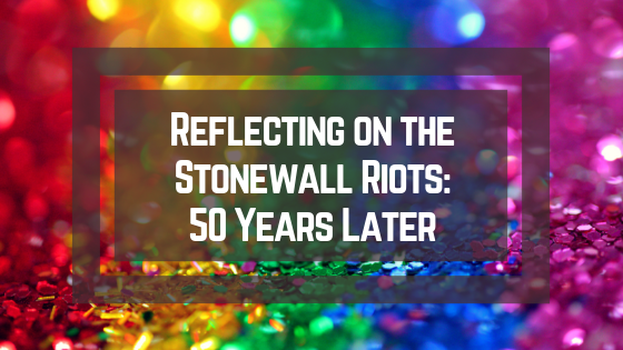 Reflecting on the Stonewall Riots: 50 Years Later